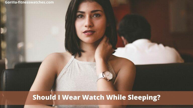 Should I Wear Watch While Sleeping